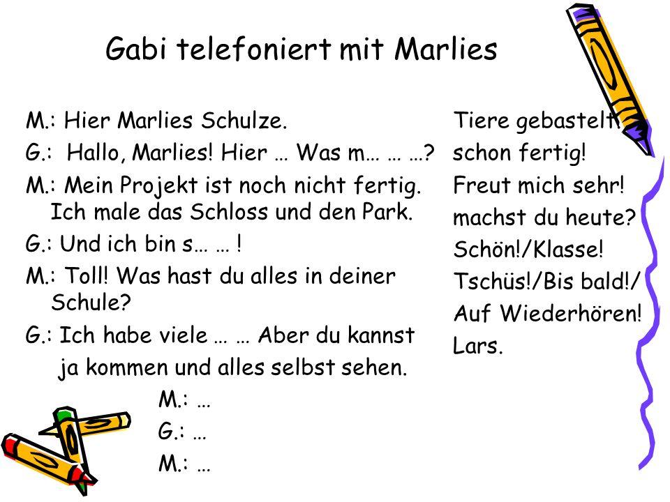 Gabi telefoniert mit Marlies M.: Hier Marlies Schulze. G.: Hallo, Marlies! Hier … Was m… … …? M.: Mein Projekt ist noch nicht fertig. Ich male das Sch