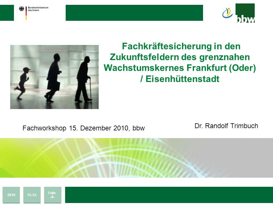 201015.12. Folie 1 Transnationales Netzwerk zur Fachkräftesicherung Fachkräftesicherung in den Zukunftsfeldern des grenznahen Wachstumskernes Frankfur
