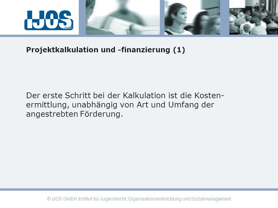 © IJOS GmbH Institut für Jugendrecht, Organisationsentwicklung und Sozialmanagement Projektkalkulation und -finanzierung (1) Der erste Schritt bei der