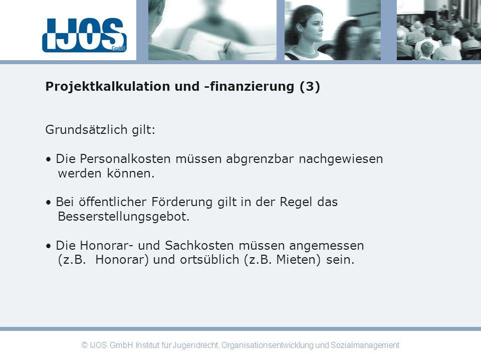 © IJOS GmbH Institut für Jugendrecht, Organisationsentwicklung und Sozialmanagement Projektkalkulation und -finanzierung (3) Grundsätzlich gilt: Die P