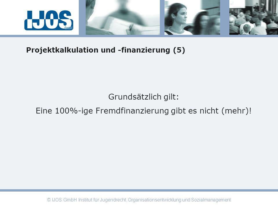 © IJOS GmbH Institut für Jugendrecht, Organisationsentwicklung und Sozialmanagement Projektkalkulation und -finanzierung (5) Grundsätzlich gilt: Eine