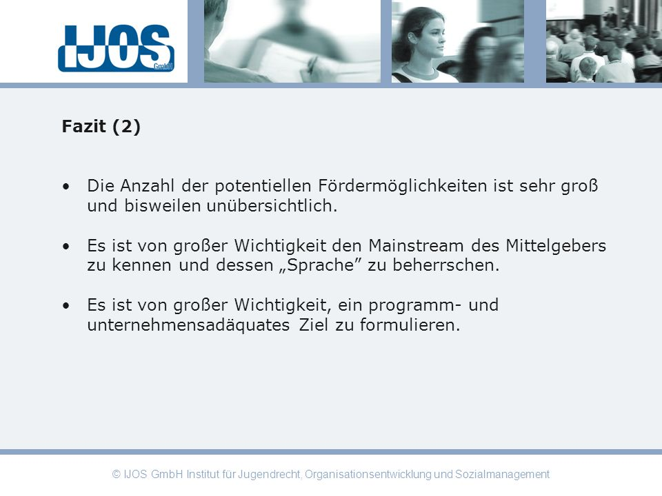 © IJOS GmbH Institut für Jugendrecht, Organisationsentwicklung und Sozialmanagement Fazit (2) Die Anzahl der potentiellen Fördermöglichkeiten ist sehr