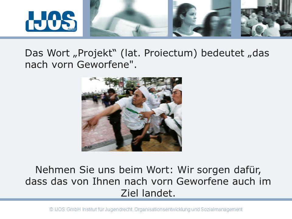 © IJOS GmbH Institut für Jugendrecht, Organisationsentwicklung und Sozialmanagement Das Wort Projekt (lat. Proiectum) bedeutet das nach vorn Geworfene