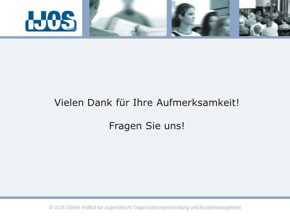 © IJOS GmbH Institut für Jugendrecht, Organisationsentwicklung und Sozialmanagement Vielen Dank für Ihre Aufmerksamkeit! Fragen Sie uns!