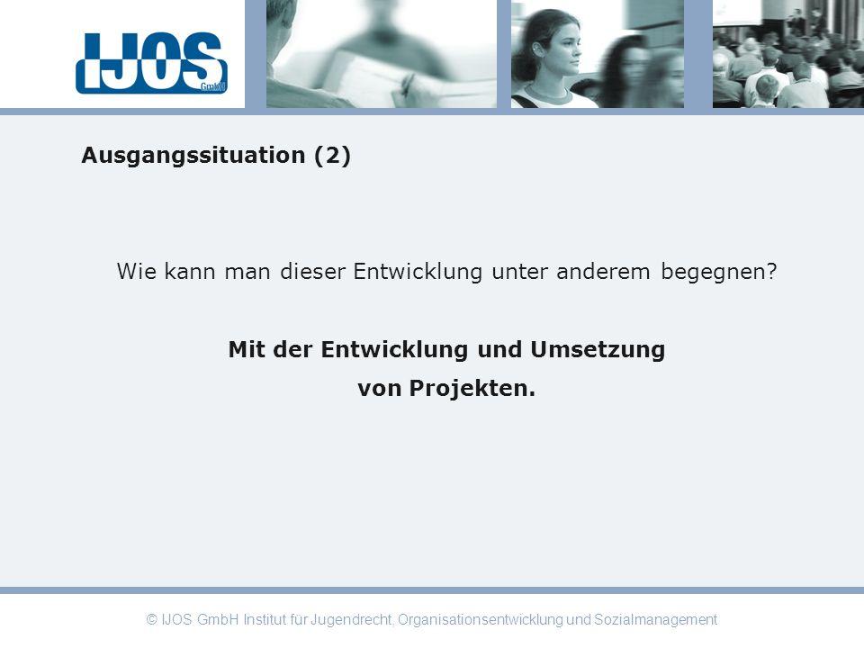 © IJOS GmbH Institut für Jugendrecht, Organisationsentwicklung und Sozialmanagement Ausgangssituation (2) Wie kann man dieser Entwicklung unter andere