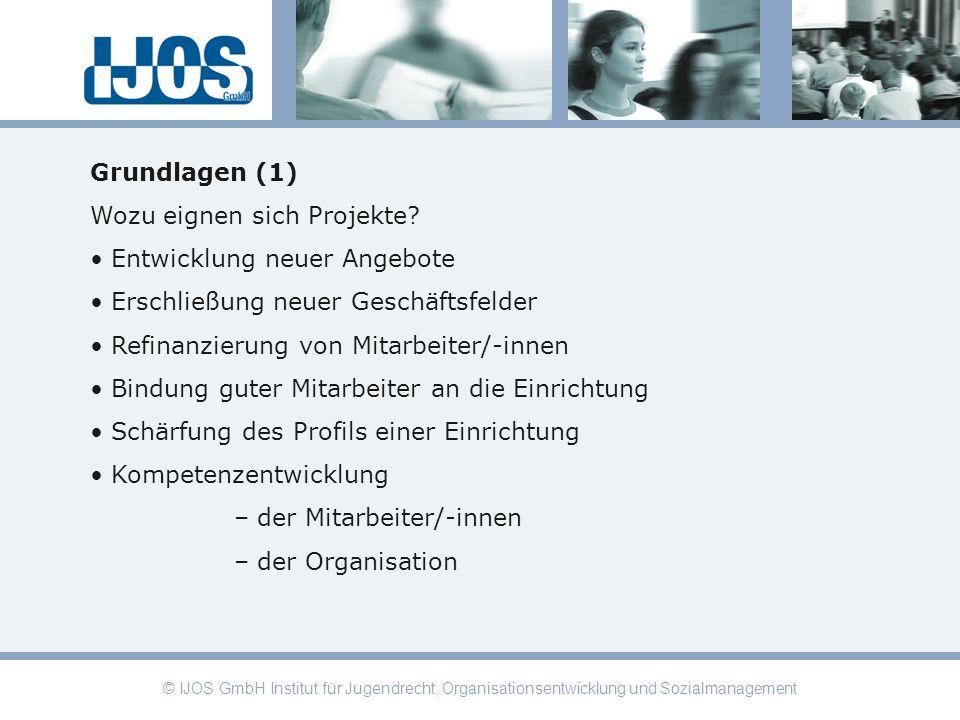 © IJOS GmbH Institut für Jugendrecht, Organisationsentwicklung und Sozialmanagement Grundlagen (1) Wozu eignen sich Projekte? Entwicklung neuer Angebo