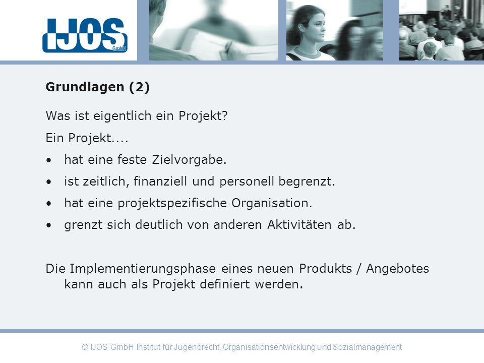 © IJOS GmbH Institut für Jugendrecht, Organisationsentwicklung und Sozialmanagement Grundlagen (2) Was ist eigentlich ein Projekt? Ein Projekt.... hat