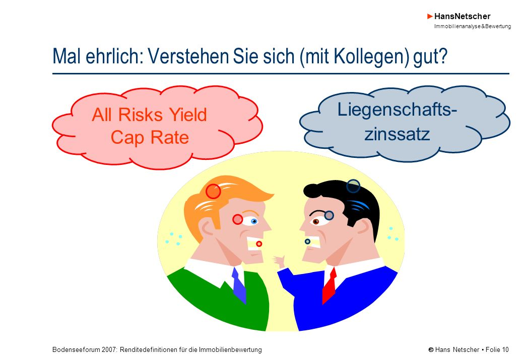 Bodenseeforum 2007: Renditedefinitionen für die Immobilienbewertung HansNetscher Immobilienanalyse & Bewertung Hans Netscher Folie 10 Mal ehrlich: Verstehen Sie sich (mit Kollegen) gut.