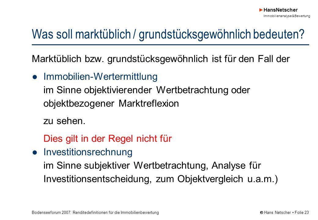 Bodenseeforum 2007: Renditedefinitionen für die Immobilienbewertung HansNetscher Immobilienanalyse & Bewertung Hans Netscher Folie 23 Was soll marktüblich / grundstücksgewöhnlich bedeuten.