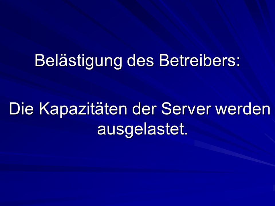 Belästigung des Betreibers: Die Kapazitäten der Server werden ausgelastet. Die Kapazitäten der Server werden ausgelastet.