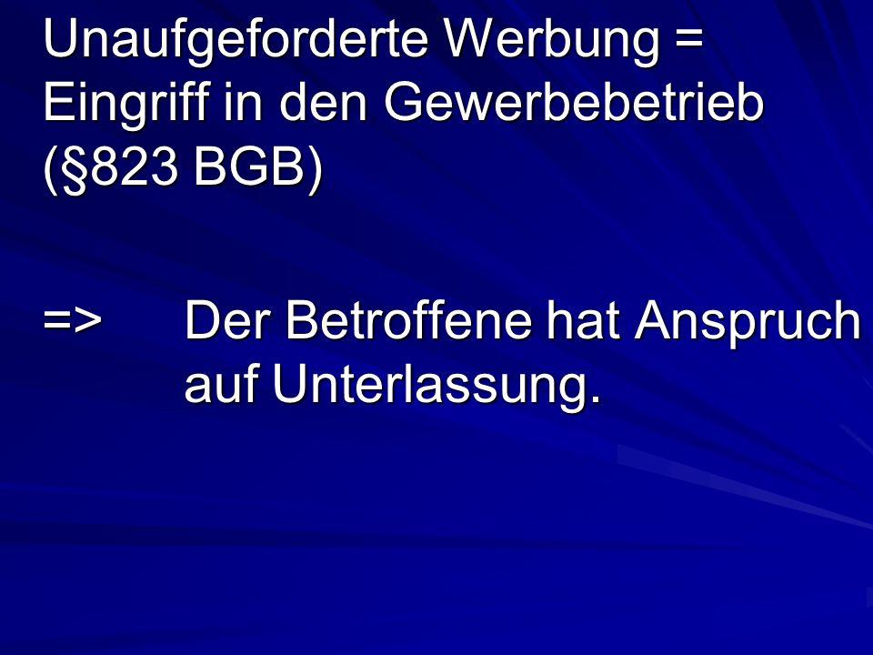 Unaufgeforderte Werbung = Eingriff in den Gewerbebetrieb (§823 BGB) =>Der Betroffene hat Anspruch aufUnterlassung.