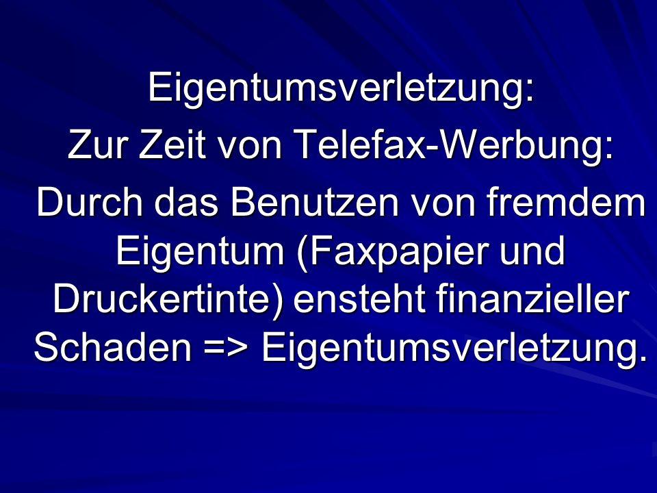 Eigentumsverletzung: Zur Zeit von Telefax-Werbung: Durch das Benutzen von fremdem Eigentum (Faxpapier und Druckertinte) ensteht finanzieller Schaden => Eigentumsverletzung.