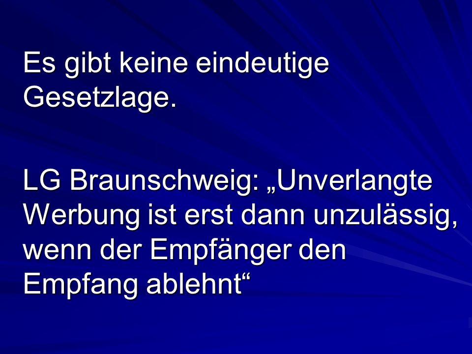 Es gibt keine eindeutige Gesetzlage. LG Braunschweig: Unverlangte Werbung ist erst dann unzulässig, wenn der Empfänger den Empfang ablehnt
