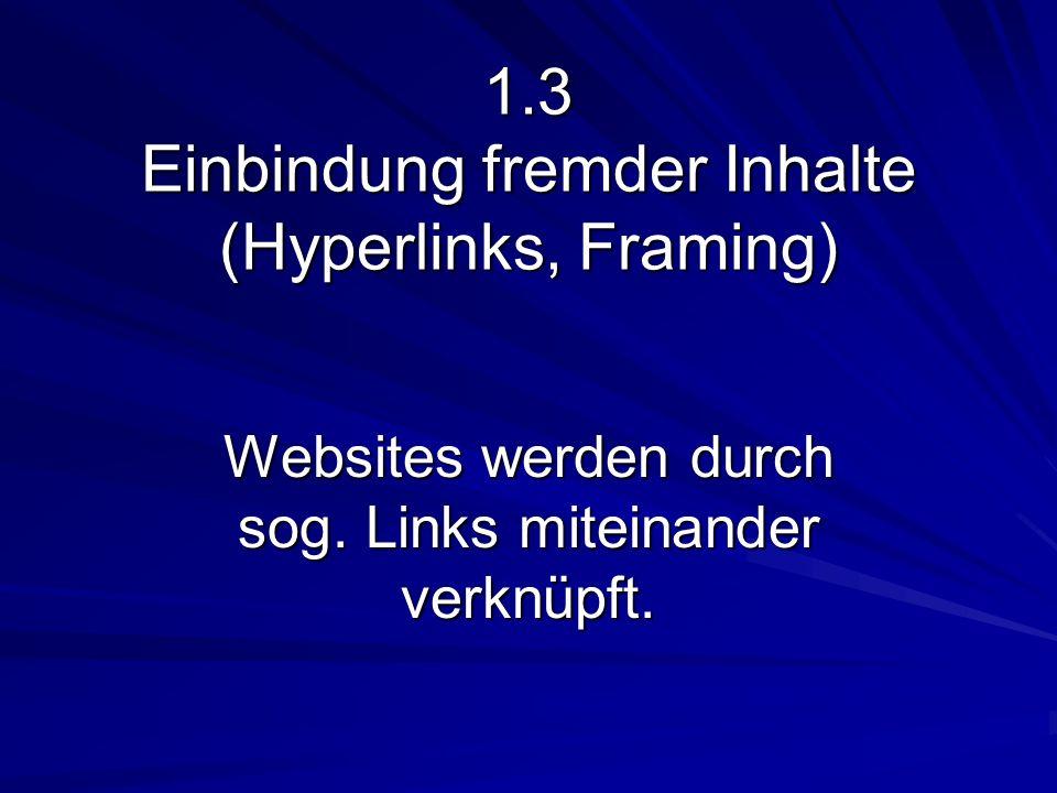 1.3 Einbindung fremder Inhalte (Hyperlinks, Framing) Websites werden durch sog. Links miteinander verknüpft.