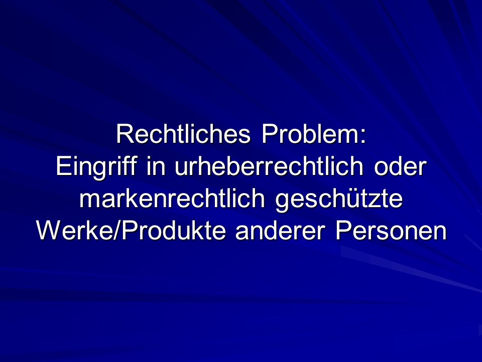 Rechtliches Problem: Eingriff in urheberrechtlich oder markenrechtlich geschützte Werke/Produkte anderer Personen