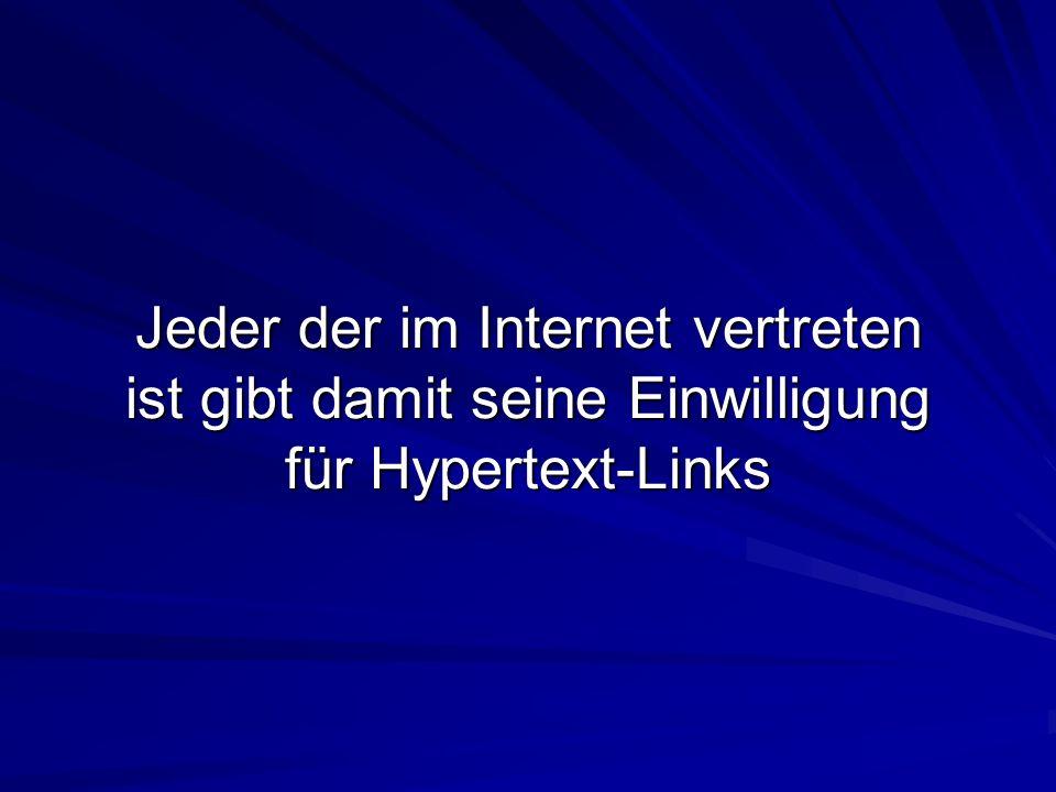Jeder der im Internet vertreten ist gibt damit seine Einwilligung für Hypertext-Links