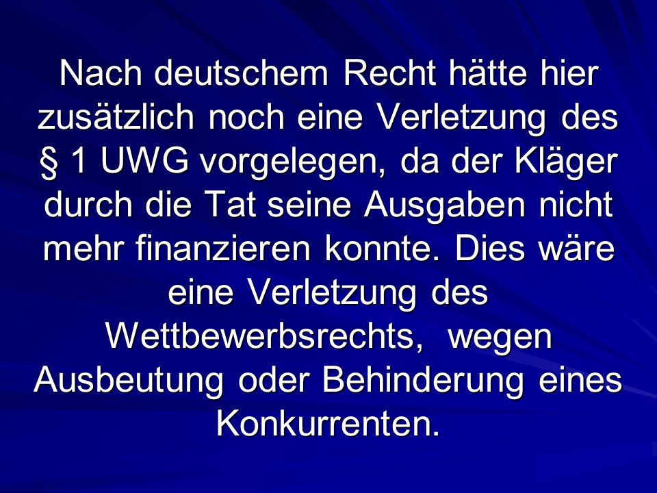 Nach deutschem Recht hätte hier zusätzlich noch eine Verletzung des § 1 UWG vorgelegen, da der Kläger durch die Tat seine Ausgaben nicht mehr finanzie