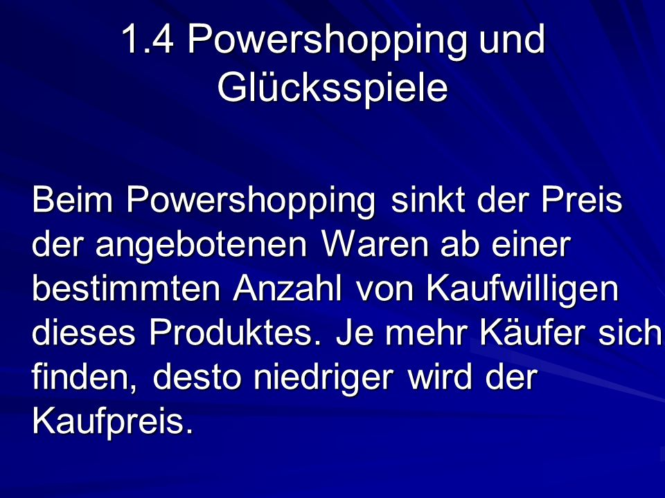 1.4 Powershopping und Glücksspiele Beim Powershopping sinkt der Preis der angebotenen Waren ab einer bestimmten Anzahl von Kaufwilligen dieses Produktes.