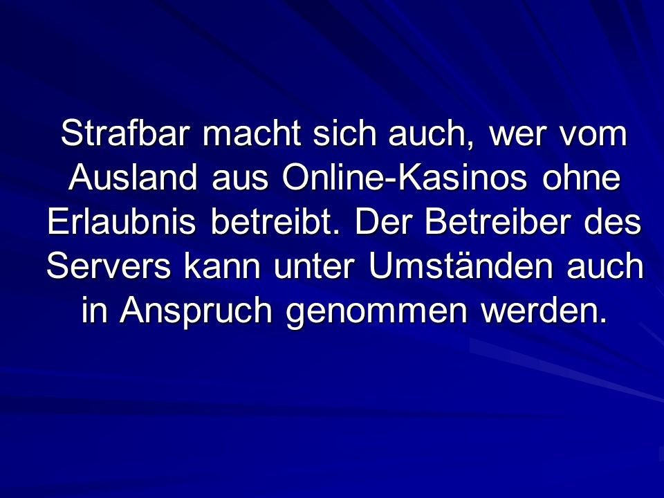 Strafbar macht sich auch, wer vom Ausland aus Online-Kasinos ohne Erlaubnis betreibt. Der Betreiber des Servers kann unter Umständen auch in Anspruch