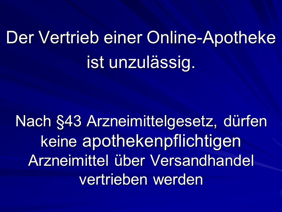Nach §43 Arzneimittelgesetz, dürfen keine apothekenpflichtigen Arzneimittel über Versandhandel vertrieben werden Der Vertrieb einer Online-Apotheke ist unzulässig.