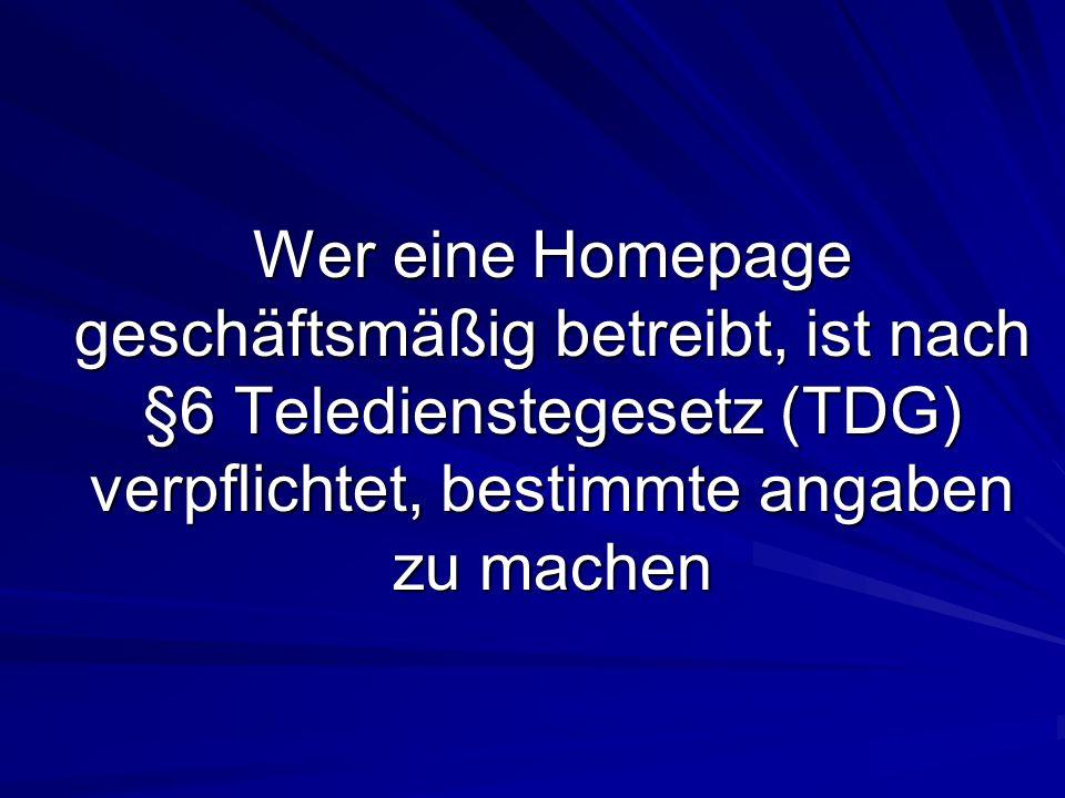 Wer eine Homepage geschäftsmäßig betreibt, ist nach §6 Teledienstegesetz (TDG) verpflichtet, bestimmte angaben zu machen