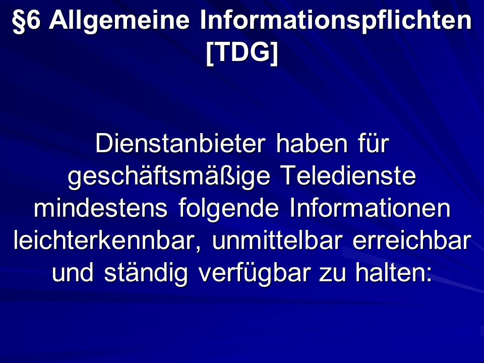 Dienstanbieter haben für geschäftsmäßige Teledienste mindestens folgende Informationen leichterkennbar, unmittelbar erreichbar und ständig verfügbar zu halten: §6 Allgemeine Informationspflichten [TDG]
