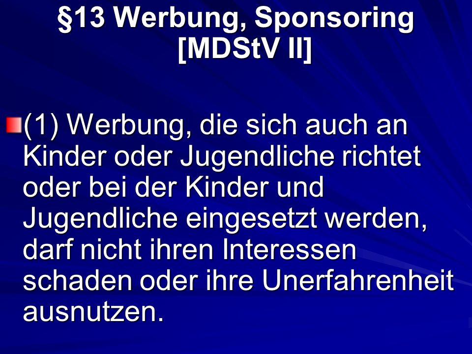 §13 Werbung, Sponsoring [MDStV II] (1) Werbung, die sich auch an Kinder oder Jugendliche richtet oder bei der Kinder und Jugendliche eingesetzt werden, darf nicht ihren Interessen schaden oder ihre Unerfahrenheit ausnutzen.