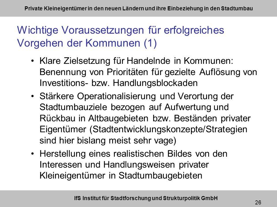 IfS Institut für Stadtforschung und Strukturpolitik GmbH Private Kleineigentümer in den neuen Ländern und ihre Einbeziehung in den Stadtumbau 26 Wichtige Voraussetzungen für erfolgreiches Vorgehen der Kommunen (1) Klare Zielsetzung für Handelnde in Kommunen: Benennung von Prioritäten für gezielte Auflösung von Investitions- bzw.