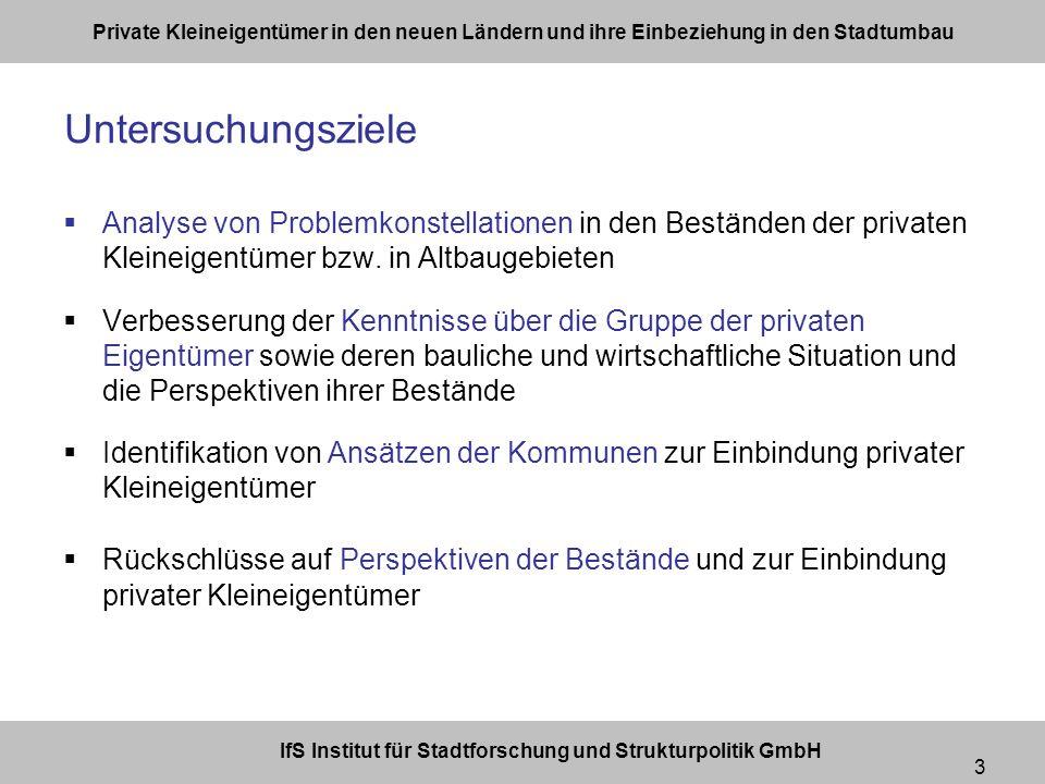 IfS Institut für Stadtforschung und Strukturpolitik GmbH Private Kleineigentümer in den neuen Ländern und ihre Einbeziehung in den Stadtumbau 3 Untersuchungsziele Analyse von Problemkonstellationen in den Beständen der privaten Kleineigentümer bzw.