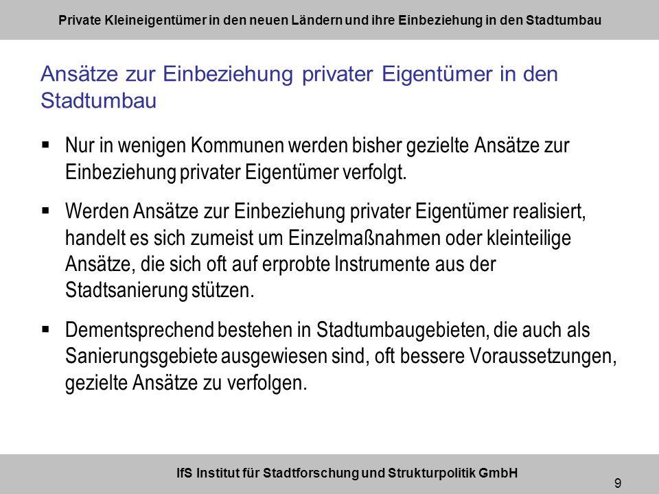 IfS Institut für Stadtforschung und Strukturpolitik GmbH Private Kleineigentümer in den neuen Ländern und ihre Einbeziehung in den Stadtumbau 9 Nur in wenigen Kommunen werden bisher gezielte Ansätze zur Einbeziehung privater Eigentümer verfolgt.