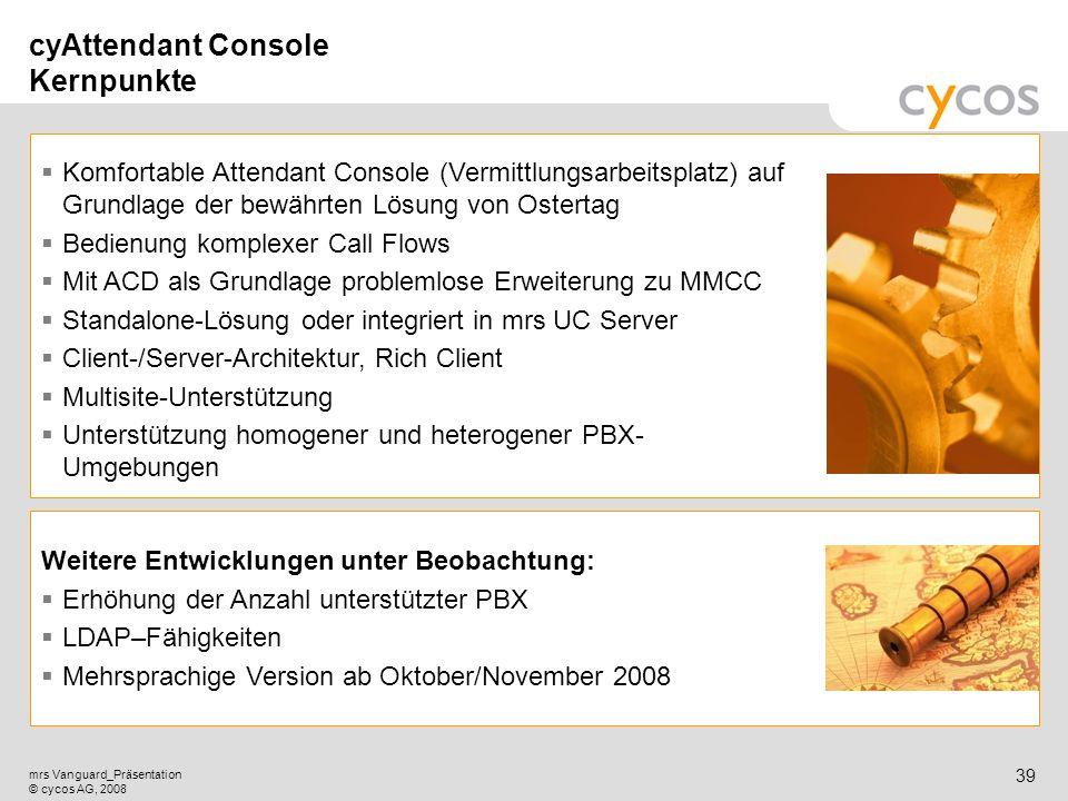 Kurztitel mrs Vanguard_Präsentation © cycos AG, 2008 38 CyAttendant Console (cy-AC): Lizenzierung und Preisübersicht Einzel-Arbeitsplatz: Lizenz:6.000