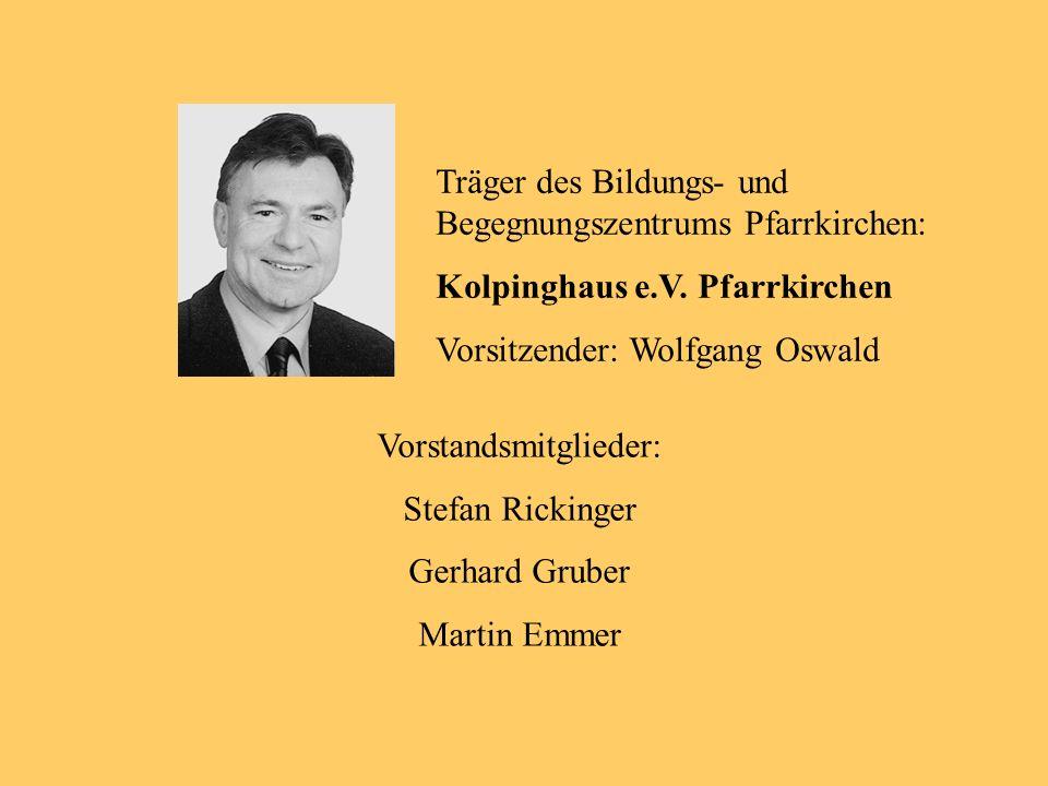Träger des Bildungs- und Begegnungszentrums Pfarrkirchen: Kolpinghaus e.V. Pfarrkirchen Vorsitzender: Wolfgang Oswald Vorstandsmitglieder: Stefan Rick
