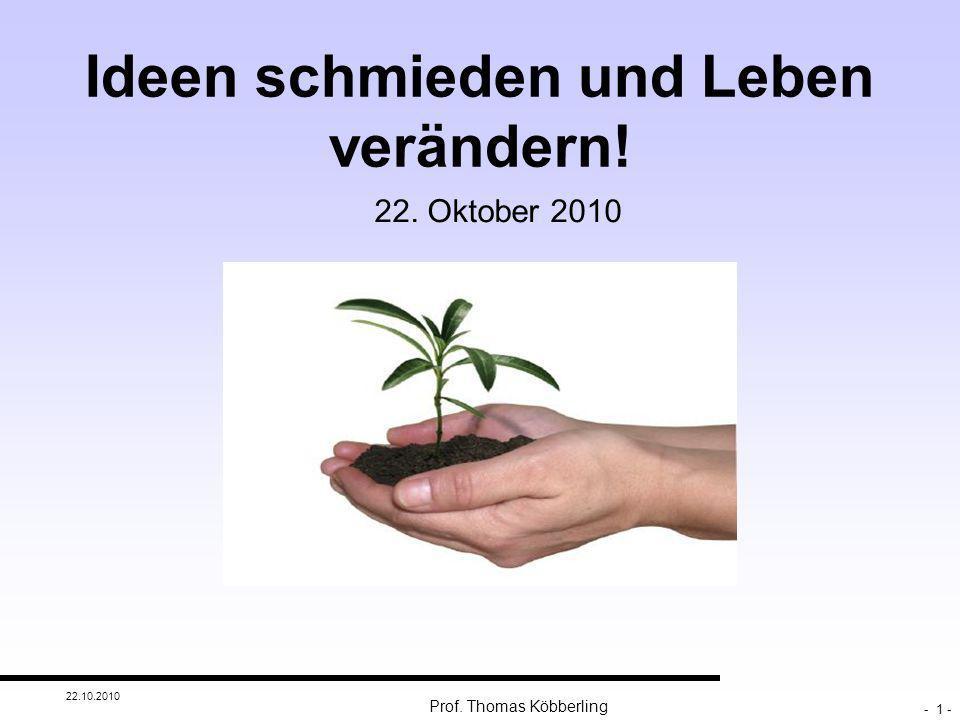 Ideen schmieden und Leben verändern! 22. Oktober 2010 22.10.2010 - 1 - Prof. Thomas Köbberling
