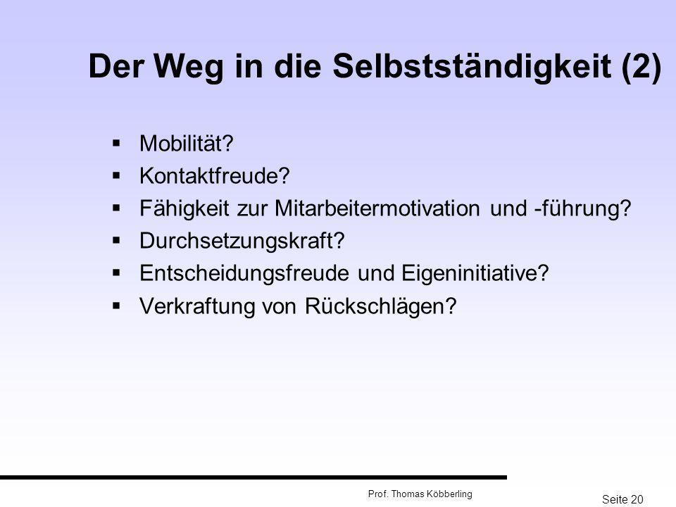 Seite 20 Prof. Thomas Köbberling Der Weg in die Selbstständigkeit (2) Mobilität? Kontaktfreude? Fähigkeit zur Mitarbeitermotivation und -führung? Durc
