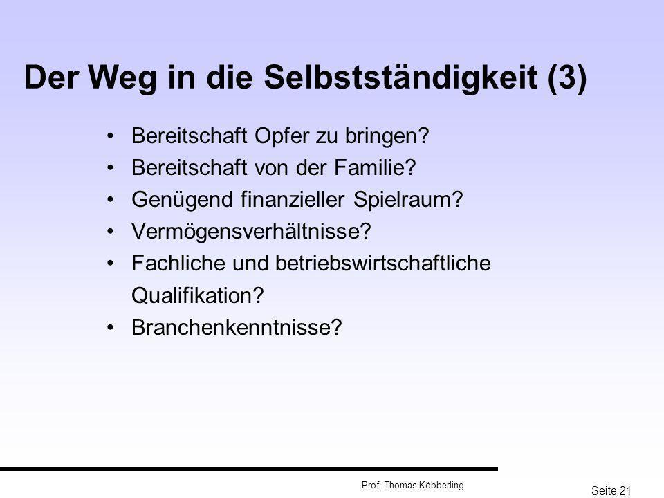 Seite 21 Prof. Thomas Köbberling Der Weg in die Selbstständigkeit (3) Bereitschaft Opfer zu bringen? Bereitschaft von der Familie? Genügend finanziell