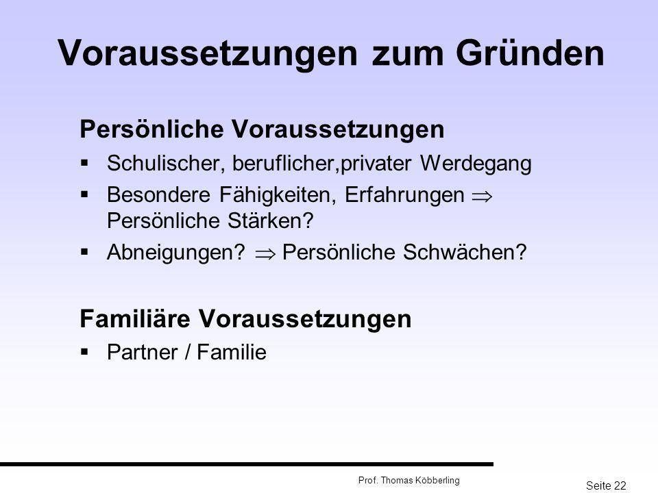 Seite 22 Prof. Thomas Köbberling Voraussetzungen zum Gründen Persönliche Voraussetzungen Schulischer, beruflicher,privater Werdegang Besondere Fähigke