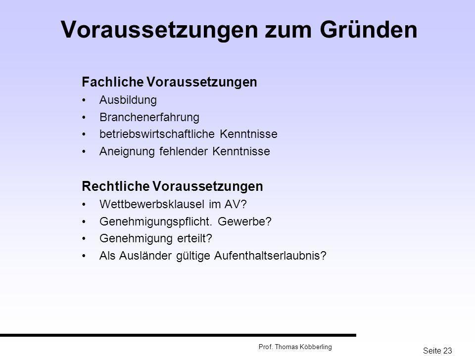 Seite 23 Prof. Thomas Köbberling Voraussetzungen zum Gründen Fachliche Voraussetzungen Ausbildung Branchenerfahrung betriebswirtschaftliche Kenntnisse