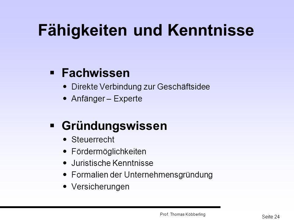 Seite 24 Prof. Thomas Köbberling Fähigkeiten und Kenntnisse Fachwissen Direkte Verbindung zur Geschäftsidee Anfänger – Experte Gründungswissen Steuerr