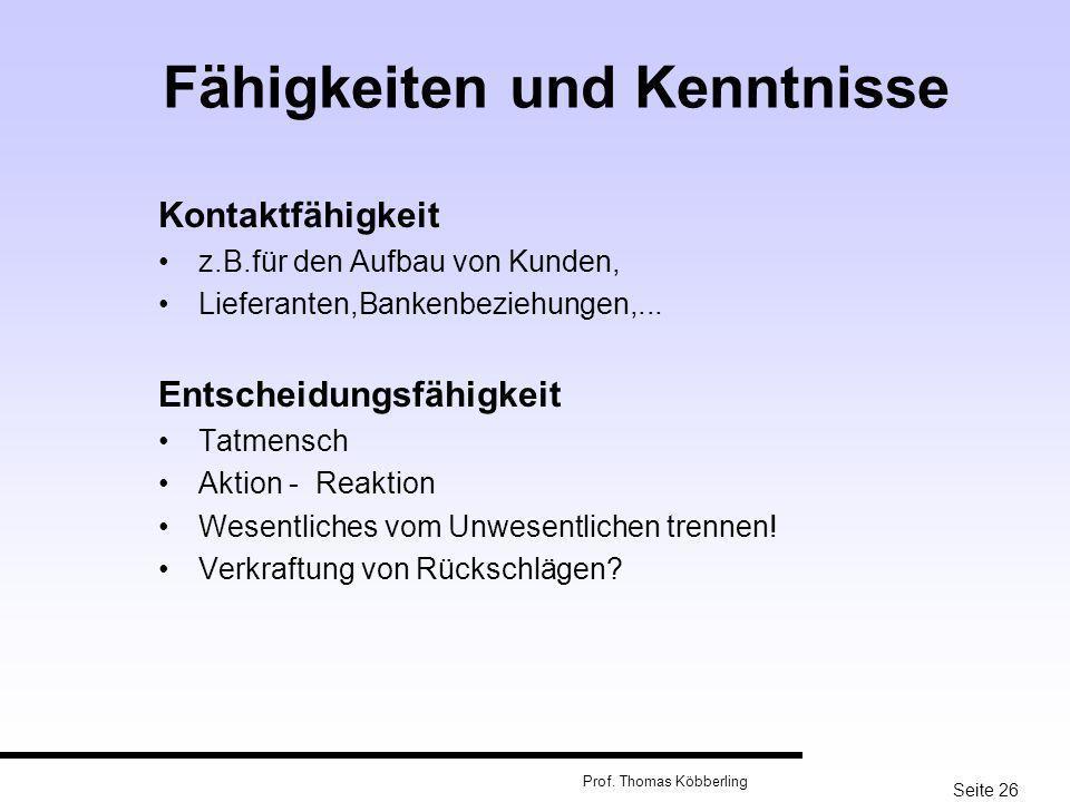 Seite 26 Prof. Thomas Köbberling Fähigkeiten und Kenntnisse Kontaktfähigkeit z.B.für den Aufbau von Kunden, Lieferanten,Bankenbeziehungen,... Entschei