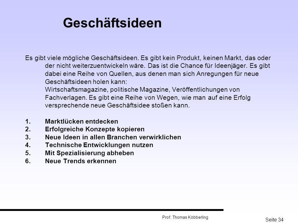 Seite 34 Prof. Thomas Köbberling Es gibt viele mögliche Geschäftsideen. Es gibt kein Produkt, keinen Markt, das oder der nicht weiterzuentwickeln wäre