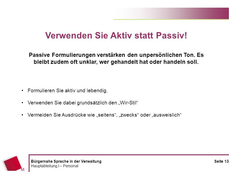 Bürgernahe Sprache in der Verwaltung Seite 13 Hauptabteilung I – Personal Verwenden Sie Aktiv statt Passiv! Passive Formulierungen verstärken den unpe