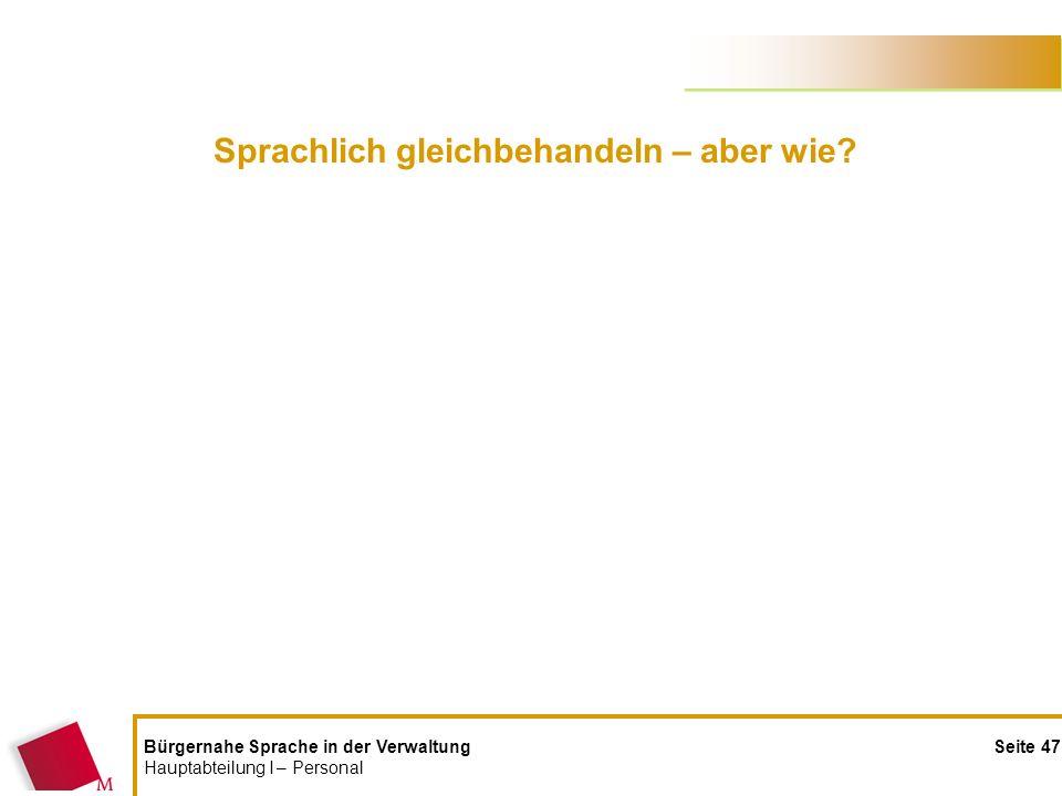 Bürgernahe Sprache in der Verwaltung Seite 47 Hauptabteilung I – Personal Sprachlich gleichbehandeln – aber wie?