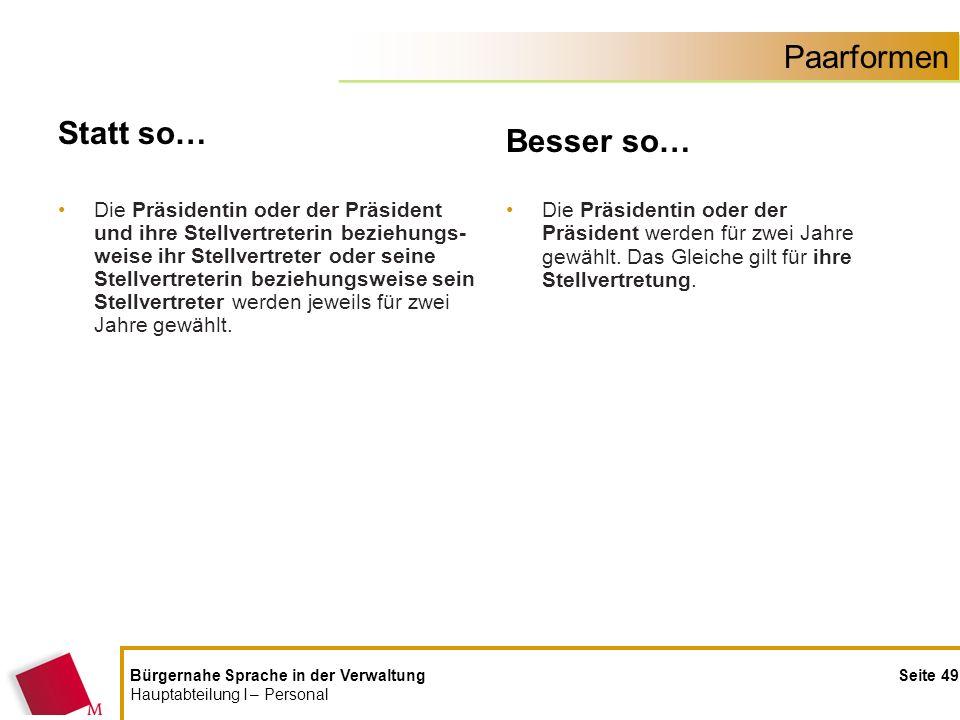 Bürgernahe Sprache in der Verwaltung Seite 49 Hauptabteilung I – Personal Paarformen Statt so… Die Präsidentin oder der Präsident und ihre Stellvertre