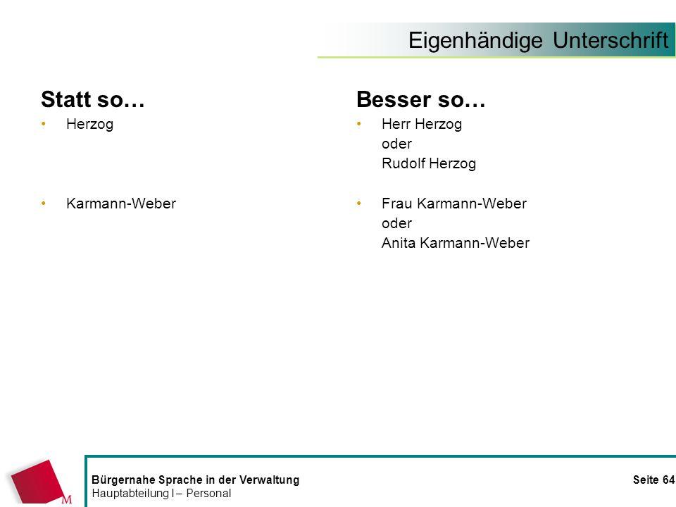 Bürgernahe Sprache in der Verwaltung Seite 64 Hauptabteilung I – Personal Eigenhändige Unterschrift Statt so… Herzog Karmann-Weber Besser so… Herr Her