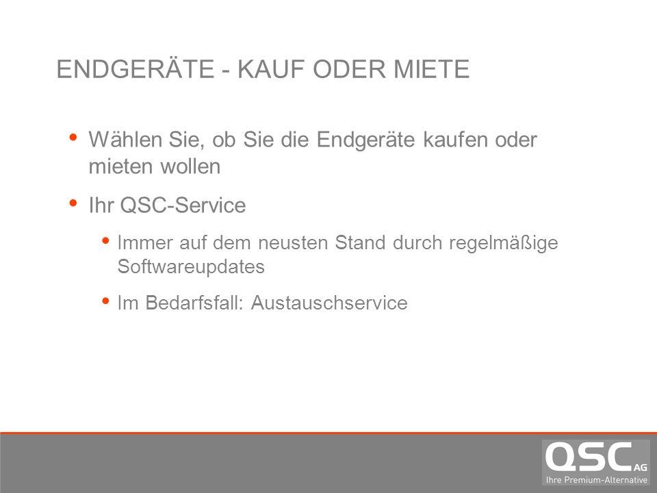 ENDGERÄTE - KAUF ODER MIETE Wählen Sie, ob Sie die Endgeräte kaufen oder mieten wollen Ihr QSC-Service Immer auf dem neusten Stand durch regelmäßige S