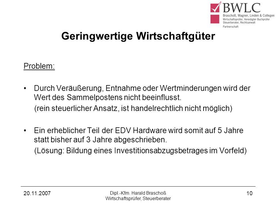 20.11.2007 Dipl.-Kfm. Harald Braschoß Wirtschaftsprüfer, Steuerberater 10 Geringwertige Wirtschaftgüter Problem: Durch Veräußerung, Entnahme oder Wert