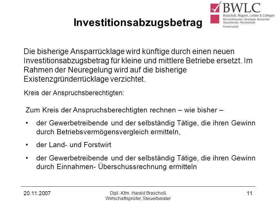 20.11.2007 Dipl.-Kfm. Harald Braschoß Wirtschaftsprüfer, Steuerberater 11 Investitionsabzugsbetrag Die bisherige Ansparrücklage wird künftige durch ei