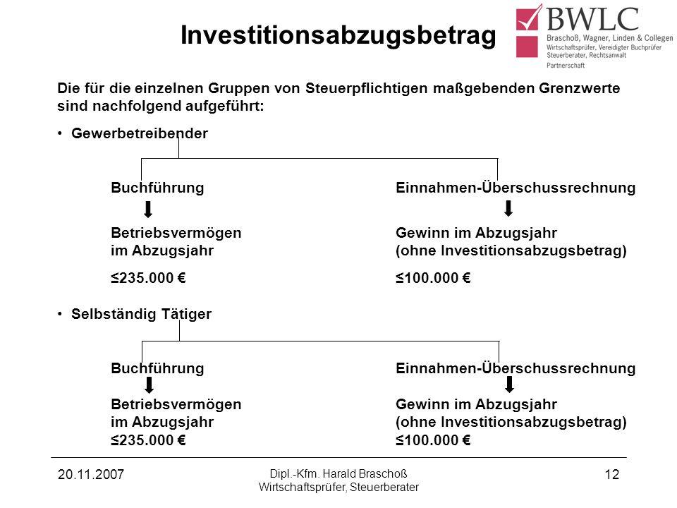 20.11.2007 Dipl.-Kfm. Harald Braschoß Wirtschaftsprüfer, Steuerberater 12 Investitionsabzugsbetrag Die für die einzelnen Gruppen von Steuerpflichtigen