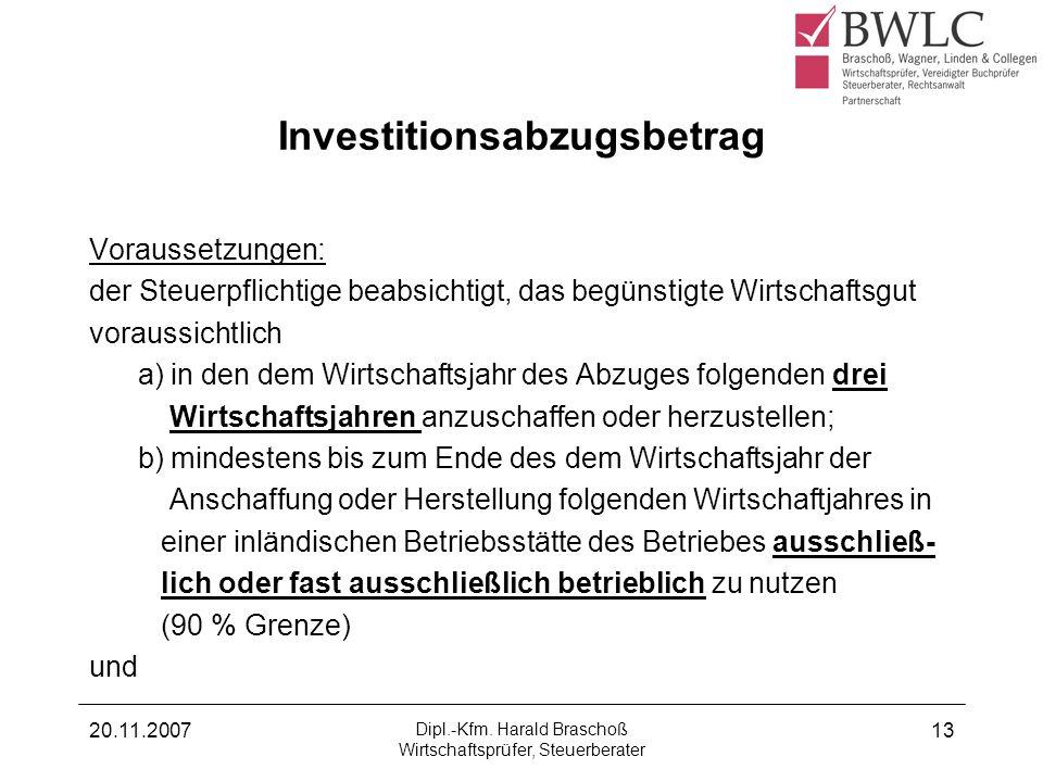 20.11.2007 Dipl.-Kfm. Harald Braschoß Wirtschaftsprüfer, Steuerberater 13 Investitionsabzugsbetrag Voraussetzungen: der Steuerpflichtige beabsichtigt,