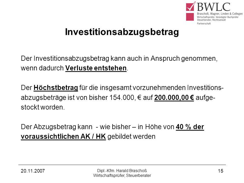20.11.2007 Dipl.-Kfm. Harald Braschoß Wirtschaftsprüfer, Steuerberater 15 Investitionsabzugsbetrag Der Investitionsabzugsbetrag kann auch in Anspruch